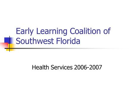 Early Learning Coalition of Southwest Florida Health Services 2006-2007.