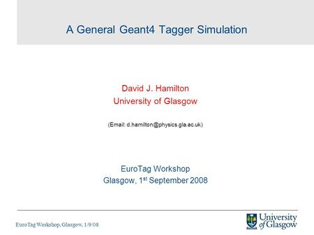 EuroTag Workshop, Glasgow, 1/9/08 A General Geant4 Tagger Simulation David J. Hamilton University of Glasgow (  EuroTag.
