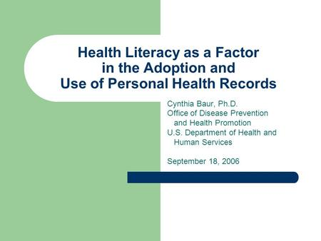 Health Literacy as a Factor in the Adoption and Use of Personal Health Records Cynthia Baur, Ph.D. Office of Disease Prevention and Health Promotion U.S.