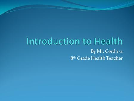 By Mr. Cordova 8 th Grade Health Teacher. 4 Principles of Health Social Mental Physical Emotional.
