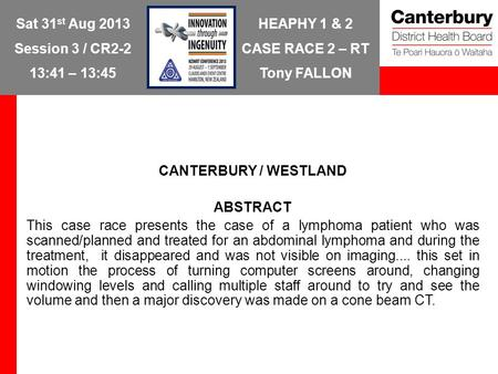HEAPHY 1 & 2 CASE RACE 2 – RT Tony FALLON Sat 31 st Aug 2013 Session 3 / CR2-2 13:41 – 13:45 CANTERBURY / WESTLAND ABSTRACT This case race presents the.