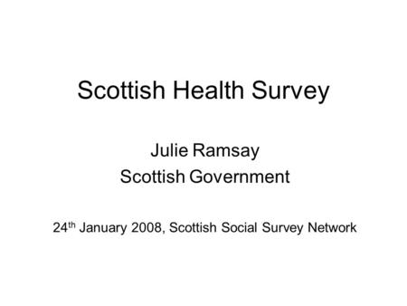 Scottish Health Survey Julie Ramsay Scottish Government 24 th January 2008, Scottish Social Survey Network.