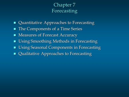 Chapter 7 Forecasting n Quantitative Approaches to Forecasting n The Components of a Time Series n Measures of Forecast Accuracy n Using Smoothing Methods.