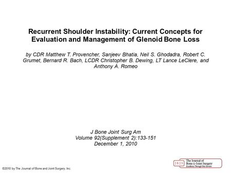 Volume 92(Supplement 2):133-151 Recurrent Shoulder Instability: Current Concepts for Evaluation and Management of Glenoid Bone Loss by CDR Matthew T. Provencher,