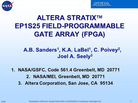 Presented by Anthony B. Sanders NASA/GSFC at 2005 MAPLD Conference, Washington, DC #196 1 ALTERA STRATIX TM EP1S25 FIELD-PROGRAMMABLE GATE ARRAY (FPGA)