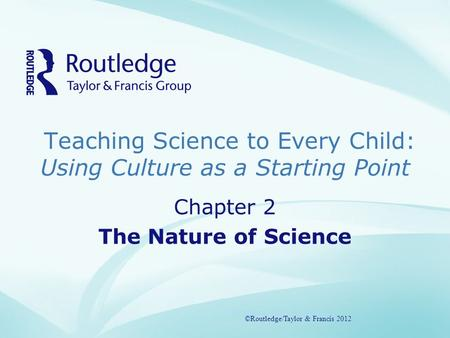 Teaching Science to Every Child: Using Culture as a Starting Point ©Routledge/Taylor & Francis 2012 Chapter 2 The Nature of Science ©Routledge/Taylor &