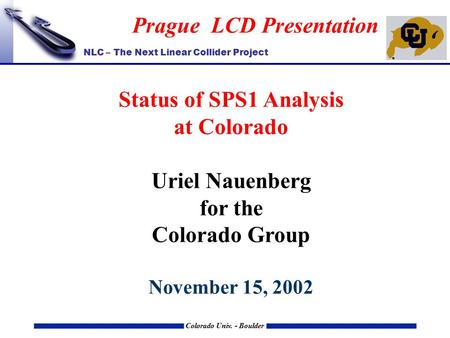 NLC – The Next Linear Collider Project Colorado Univ. - Boulder Prague LCD Presentation Status of SPS1 Analysis at Colorado Uriel Nauenberg for the Colorado.