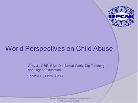 12th ISPCAN European Regional Conference on Child Abuse and Neglect World Perspectives on Child Abuse Gray J., OBE, BSc, Dip Social Work, Dip Teaching.