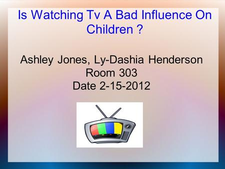 Is Watching Tv A Bad Influence On Children ? Ashley Jones, Ly-Dashia Henderson Room 303 Date 2-15-2012.