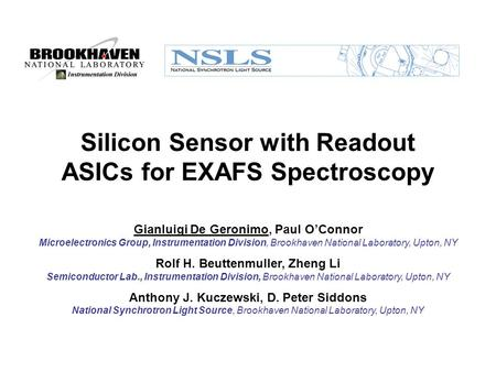 Silicon Sensor with Readout ASICs for EXAFS Spectroscopy Gianluigi De Geronimo, Paul O'Connor Microelectronics Group, Instrumentation Division, Brookhaven.