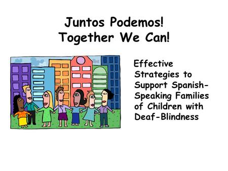 Juntos Podemos! Together We Can! Effective Strategies to Support Spanish- Speaking Families of Children with Deaf-Blindness.