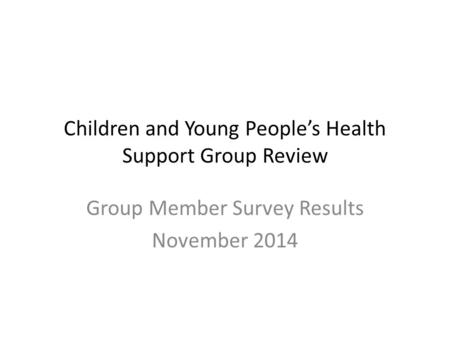 Children and Young People's Health Support Group Review Group Member Survey Results November 2014.