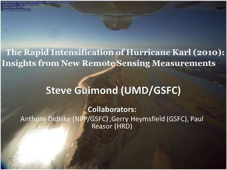 The Rapid Intensification of Hurricane Karl (2010): Insights from New Remote Sensing Measurements Collaborators: Anthony Didlake (NPP/GSFC),Gerry Heymsfield.