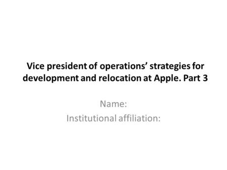 Vice president of operations' strategies for development and relocation at Apple. Part 3 Name: Institutional affiliation:
