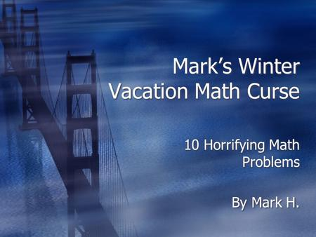 Mark's Winter Vacation Math Curse 10 Horrifying Math Problems By Mark H. 10 Horrifying Math Problems By Mark H.