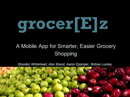 A Mobile App for Smarter, Easier Grocery Shopping grocer[E]z Brandon Whitehead, Alex Brand, Aaron Eppinger, Britney Luckey.