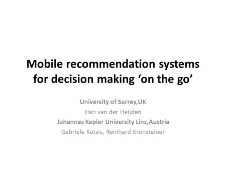 Mobile recommendation systems for decision making 'on the go' University of Surrey,UK Han van der Heijden Johannes Kepler University Linz,Austria Gabriele.