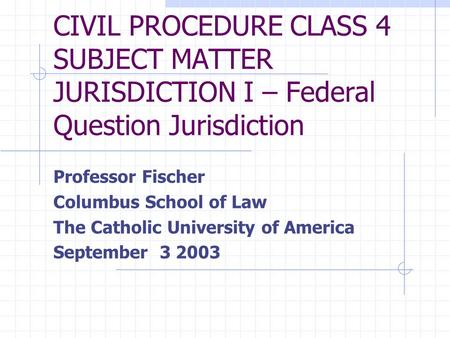 CIVIL PROCEDURE CLASS 4 SUBJECT MATTER JURISDICTION I – Federal Question Jurisdiction Professor Fischer Columbus School of Law The Catholic University.