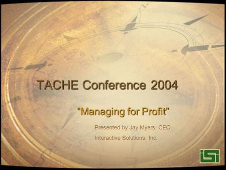 "TACHE Conference 2004 ""Managing for Profit"" Presented by Jay Myers, CEO Interactive Solutions, Inc."