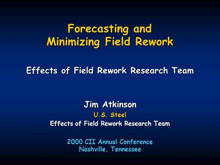Forecasting and Minimizing Field Rework Effects of Field Rework Research Team 2000 CII Annual Conference Nashville, Tennessee Jim Atkinson U.S. Steel Effects.