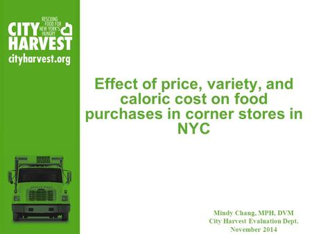Effect of price, variety, and caloric cost on food purchases in corner stores in NYC Mindy Chang, MPH, DVM City Harvest Evaluation Dept. November 2014.