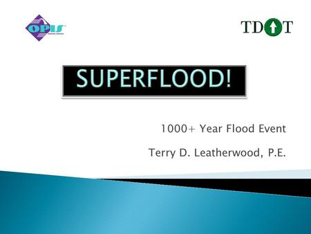 1000+ Year Flood Event Terry D. Leatherwood, P.E..