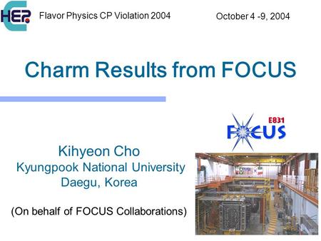 1 Charm Results from FOCUS Kihyeon Cho Kyungpook National University Daegu, Korea (On behalf of FOCUS Collaborations) Flavor Physics CP Violation 2004.