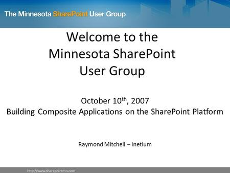 Welcome to the Minnesota SharePoint User Group October 10 th, 2007 Building Composite Applications on the SharePoint Platform.