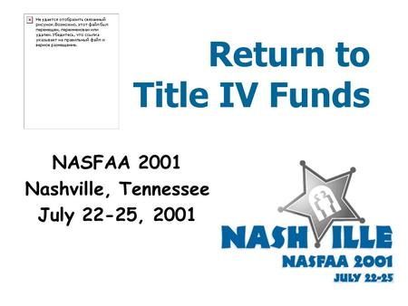 Return to Title IV Funds NASFAA 2001 Nashville, Tennessee July 22-25, 2001.