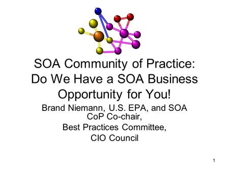 1 SOA Community of Practice: Do We Have a SOA Business Opportunity for You! Brand Niemann, U.S. EPA, and SOA CoP Co-chair, Best Practices Committee, CIO.