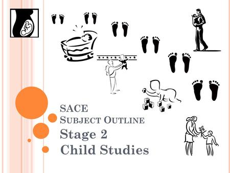 SACE S UBJECT O UTLINE Stage 2 Child Studies. W HAT IS THIS COURSE ABOUT ? Childhood is a unique, intense period of growth and development. Children's.