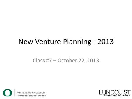 New Venture Planning - 2013 Class #7 – October 22, 2013.