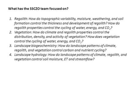 What has the SSCZO team focused on? 1.Regolith: How do topographic variability, moisture, weathering, and soil formation control the thickness and development.