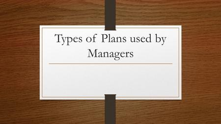Types of Plans used by Managers. Types of planning Managers need to have different types of planning for different situations. Some companies have very.