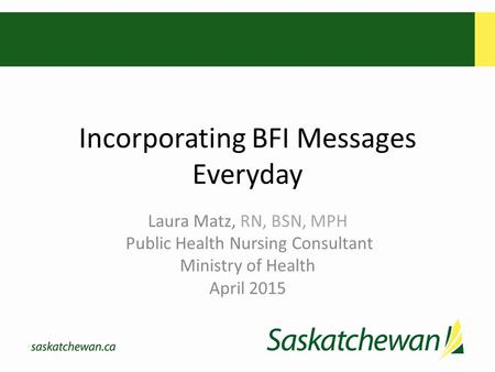 Incorporating BFI Messages Everyday Laura Matz, RN, BSN, MPH Public Health Nursing Consultant Ministry of Health April 2015.