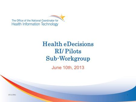 Health eDecisions RI/ Pilots Sub-Workgroup June 10th, 2013 10/11/20111.