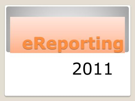 EReporting 2011. The Basics School Systems use eReporting to:  Report Budget and Financial information at Year-End  Report Financial information quarterly.