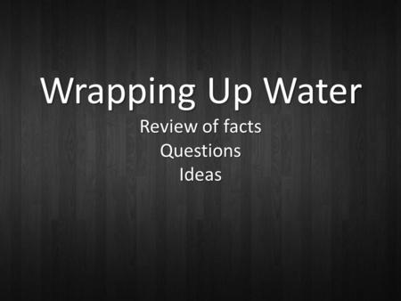 Wrapping Up Water Review of facts Questions Ideas.