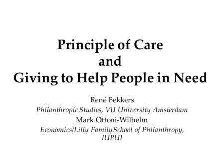 Principle of Care and Giving to Help People in Need René Bekkers Philanthropic Studies, VU University Amsterdam Mark Ottoni-Wilhelm Economics/Lilly Family.