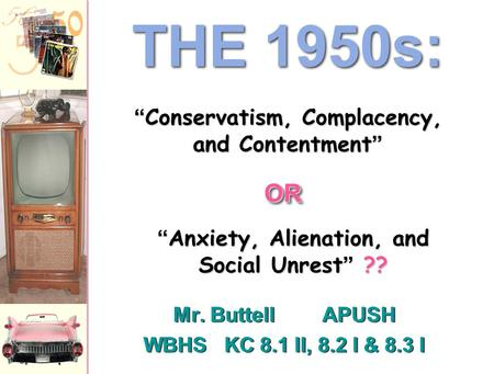 "Mr. ButtellAPUSH WBHS KC 8.1 II, 8.2 I & 8.3 I Mr. ButtellAPUSH WBHS KC 8.1 II, 8.2 I & 8.3 I THE 1950s: ""Anxiety, Alienation, and Social Unrest"" ?? ""Conservatism,"