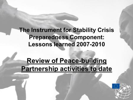 The Instrument for Stability Crisis Preparedness Component: Lessons learned 2007-2010 Review of Peace-building Partnership activities to date.