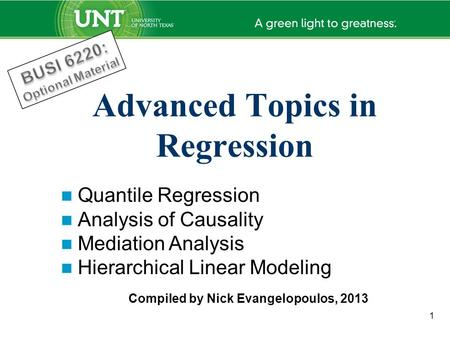 1 Advanced Topics in Regression Quantile Regression Analysis of Causality Mediation Analysis Hierarchical Linear Modeling Compiled by Nick Evangelopoulos,
