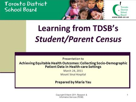 Copyright © March 2011, Research & Information Services (TDSB) 1 Learning from TDSB's Student/Parent Census Presentation to Achieving Equitable Health.