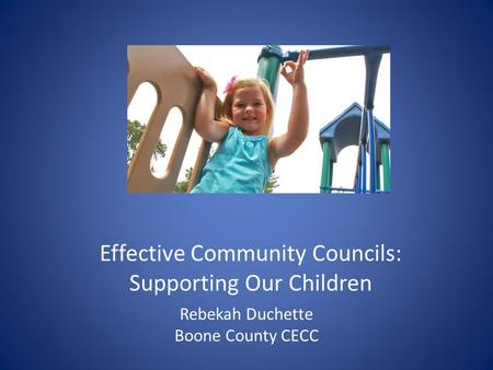 Effective Community Councils: Supporting Our Children Rebekah Duchette Boone County CECC.