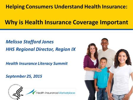 Melissa Stafford Jones HHS Regional Director, Region IX Health Insurance Literacy Summit September 25, 2015 Helping Consumers Understand Health Insurance: