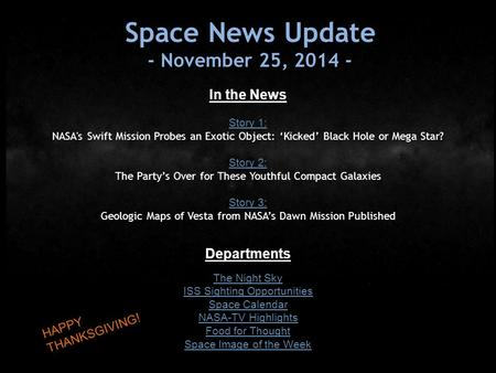 Space News Update - November 25, 2014 - In the News Story 1: NASA's Swift Mission Probes an Exotic Object: 'Kicked' Black Hole or Mega Star? Story 2: The.