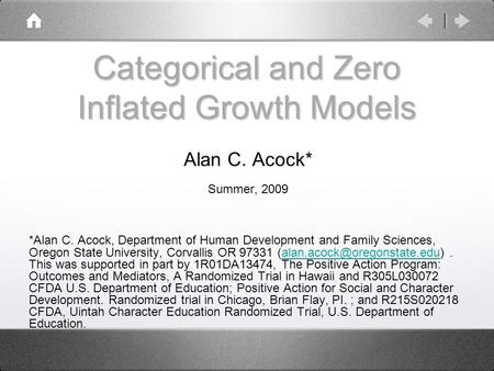 Categorical and Zero Inflated Growth Models Alan C. Acock* Summer, 2009 *Alan C. Acock, Department of Human Development and Family Sciences, Oregon State.
