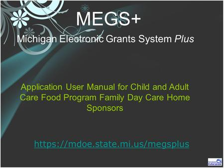 MEGS+ Michigan Electronic Grants System Plus https://mdoe.state.mi.us/megsplus Application User Manual for Child and Adult Care Food Program Family Day.