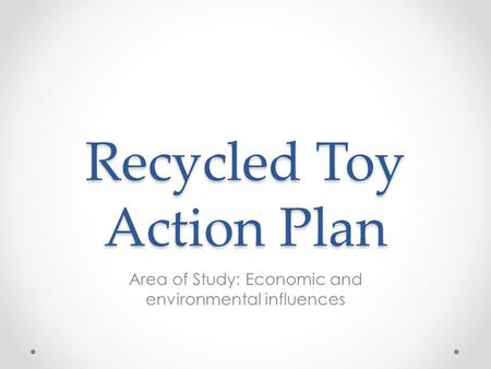 Recycled Toy Action Plan Area of Study: Economic and environmental influences.