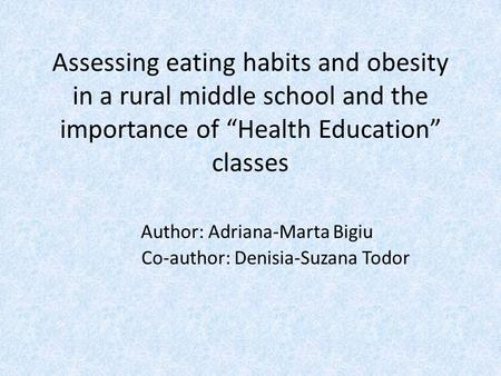 "Assessing eating habits and obesity in a rural middle school and the importance of ""Health Education"" classes Author: Adriana-Marta Bigiu Co-author: Denisia-Suzana."